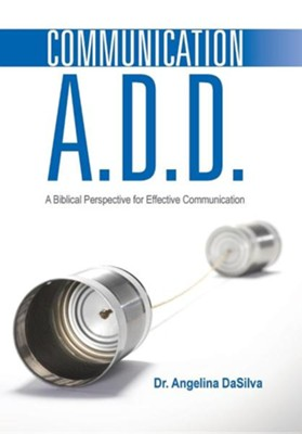 Communication A.D.D.: A Biblical Perspective for Effective Communication  -     By: Angelina Dasilva