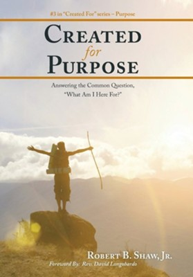 Created for Purpose: Answering the Common Question, What Am I Here For?  -     By: Robert B. Shaw Jr.