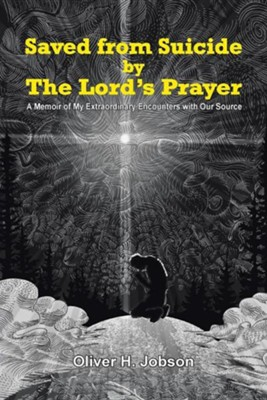 Saved from Suicide by the Lord's Prayer: A Memoir of My Extraordinary Encounters with Our Source  -     By: Oliver H. Jobson