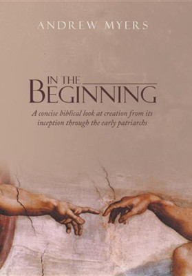 In the Beginning: A Concise Biblical Look at Creation from Its Inception Through the Early Patriarchs  -     By: Andrew Myers