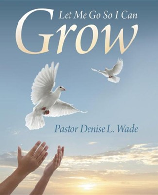 Let Me Go So I Can Grow  -     By: Denise L. Wade