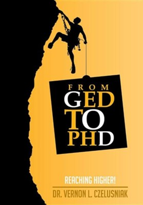 GED to PhD: Reaching Higher!  -     By: Vernon L. Czelusniak