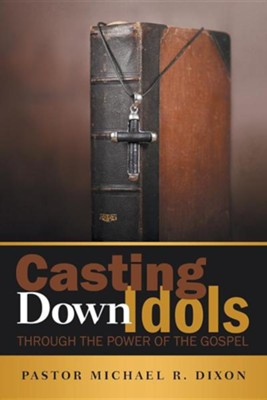 Casting Down Idols: Through the Power of the Gospel  -     By: Michael R. Dixon