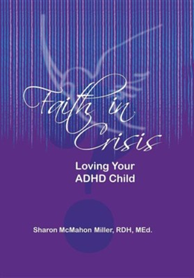 Faith in Crisis: Loving Your ADHD Child  -     By: Sharon McMahon Miller