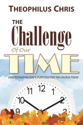 The Challenge of Our Time: Understanding God's Purposes for the Church Today  -     By: Theophilus Chris