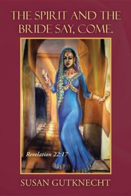 The Spirit and the Bride Say, Come.: Revelation 22:17  -     By: Susan Gutknecht