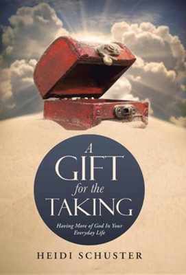 A Gift for the Taking: Having More of God in Your Everyday Life  -     By: Heidi Schuster