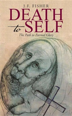 Death to Self: The Path to Eternal Glory  -     By: J.F. Fisher