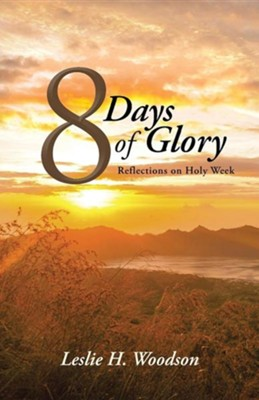 8 Days of Glory: Reflections on Holy Week  -     By: Leslie H. Woodson