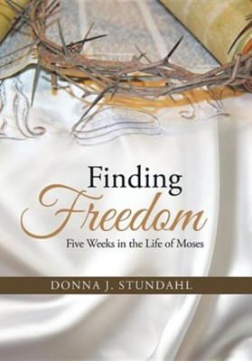 Finding Freedom: Five Weeks in the Life of Moses  -     By: Donna J. Stundahl
