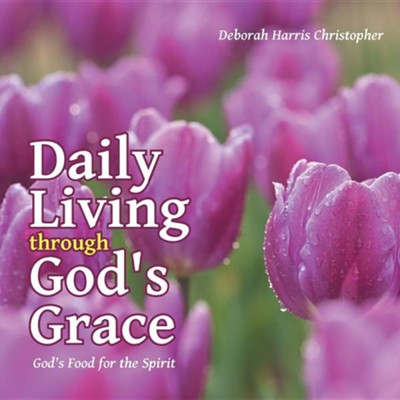 Daily Living Through God's Grace: God's Food for the Spirit  -     By: Deborah Harris Christopher