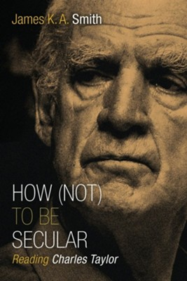 How (Not) to Be Secular: Reading Charles Taylor  -     By: James K.A. Smith