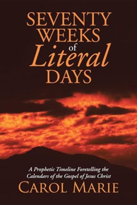 Seventy Weeks of Literal Days: A Prophetic Timeline Foretelling the Calendars of the Gospel of Jesus Christ  -     By: Carol Marie