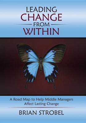 Leading Change from Within: A Road Map to Help Middle Managers Affect Lasting Change  -     By: Brian Strobel
