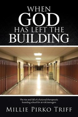 When God Has Left the Building: The Rise and Fall of a Fictional Therapeutic Boarding School for At-Risk Teenagers  -     By: Millie Pirko Triff
