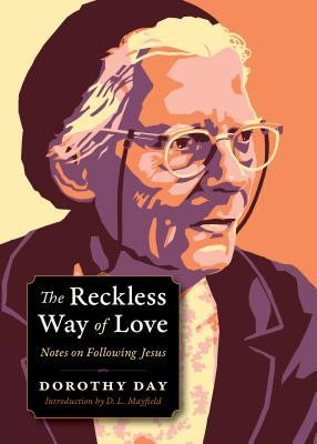 The Reckless Way of Love: Notes on Following Jesus  -     By: Dorothy Day