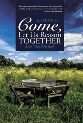 Come, Let Us Reason Together: A Ten-Week Bible Study  -     By: J.A. Ludwig