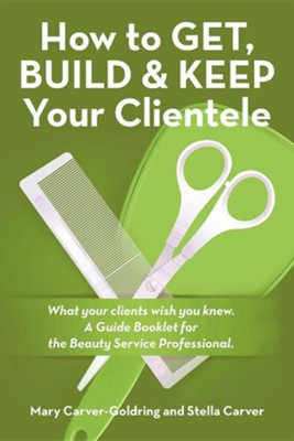 How to Get, Build & Keep Your Clientele: What Your Clients Wish You Knew. a Guide Booklet for the Beauty Service Professional  -     By: Stella Carver, Mary Carver-Goldring