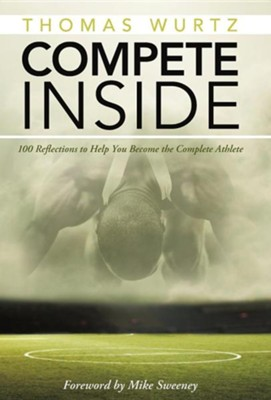 Compete Inside: 100 Reflections to Help You Become the Complete Athlete  -     By: Thomas Wurtz