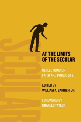 At the Limits of the Secular: Reflections on Faith and Public Life  -     Edited By: William A. Barbieri Jr.