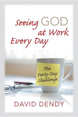 Seeing God at Work Every Day: The Forty-Day Challenge  -     By: David Dendy
