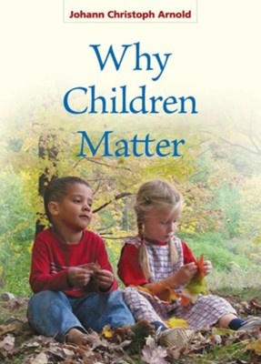 Why Children Matter   -     By: Johann Christoph Arnold