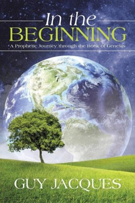 In the Beginning: A Prophetic Journey Through the Book of Genesis  -     By: Guy Jacques