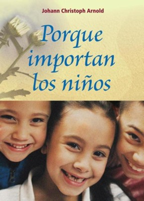 Porque Importan los Ninos = Why Children Matter  -     By: Johann Christoph Arnold