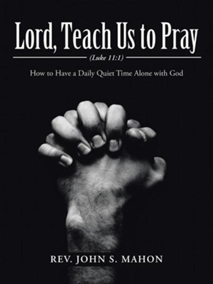Lord, Teach Us to Pray: How to Have a Daily Quiet Time Alone with God  -     By: John S. Mahon