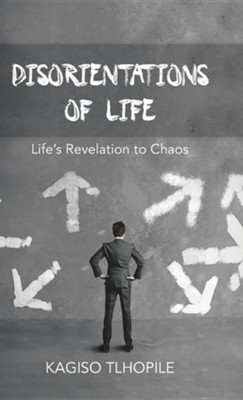 Disorientations of Life: Life's Revelation to Chaos  -     By: Kagiso Tlhopile