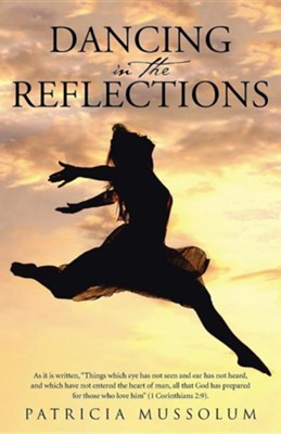 Dancing in the Reflections: As It Is Written, Things Which Eye Has Not Seen and Ear Has Not Heard, and Which Have Not Entered the Heart of Man, A  -     By: Patricia Mussolum