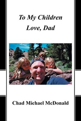 To My Children: Love, Dad  -     By: Chad Michael McDonald