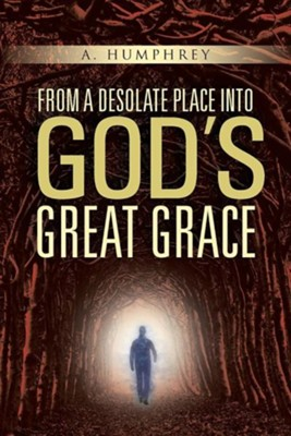 From a Desolate Place Into Gods Great Grace  -     By: A. Humphrey