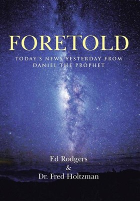 Foretold: Today's News Yesterday from Daniel the Prophet  -     By: Ed Rodgers, Fred Holtzman