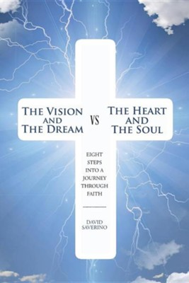 The Vision and the Dream Vs the Heart and the Soul: Eight Steps Into a Journey Through Faith  -     By: David Saverino