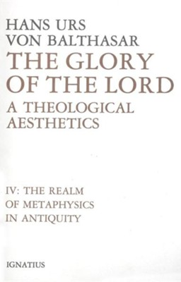 Glory of the Lord Vol IV: A Theological Aesthetics The Realm of Metaphysics in Antiquity  -     By: Hans Urs von Balthasar