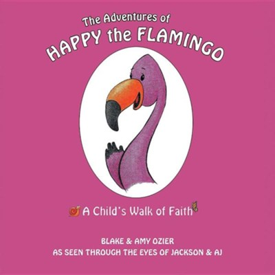 The Adventures of Happy the Flamingo: A Child's Walk of Faith  -     By: Blake Ozier, Amy Ozier