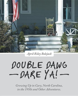 Double Dawg Dare YA!: Growing Up in Cary, North Carolina, in the 1950s and Other Adventures.  -     By: April Riley Bolejack