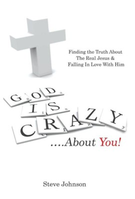 God Is Crazy ....about You!: Finding the Truth about the Real Jesus & Falling in Love with Him  -     By: Steve Johnson