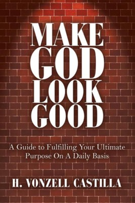 Make God Look Good: A Guide to Fulfilling Your Ultimate Purpose on a Daily Basis  -     By: H. Vonzell Castilla