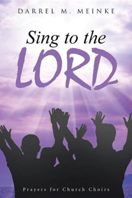 Sing to the Lord: Prayers for Church Choirs  -     By: Darrel M. Meinke