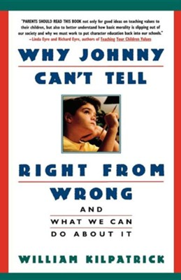 Why Johnny Can't Tell Right from Wrong: And What We Can Do about It  -     By: William Kilpatrick