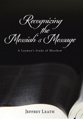 Recognizing the Messiah's Message: A Layman's Study of Matthew  -     By: Jeffrey Leath