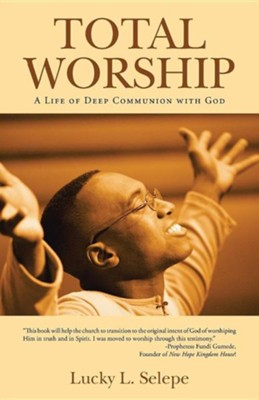 Total Worship: A Life of Deep Communion with God  -     By: Lucky L. Selepe