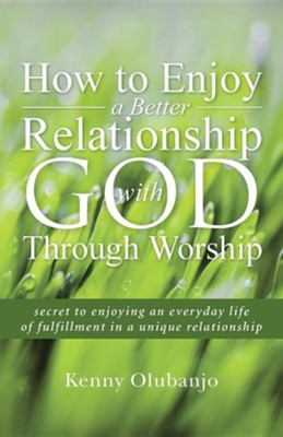 How to Enjoy a Better Relationship with God Through Worship: Secret to Enjoying an Everyday Life of Fulfillment in a Unique Relationship  -     By: Kenny Olubanjo