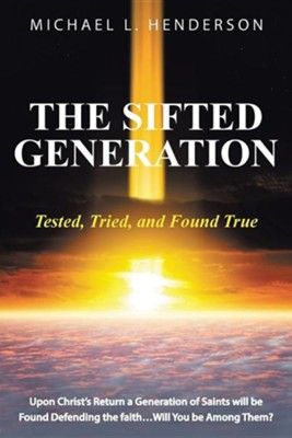 The Sifted Generation: Tested, Tried, and Found True  -     By: Michael L. Henderson