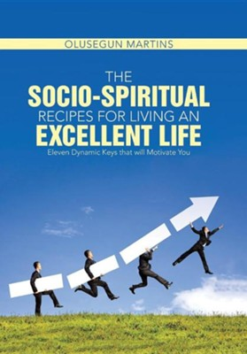 The Socio-Spiritual Recipes for Living an Excellent Life: Eleven Dynamic Keys That Will Motivate You  -     By: Olusegun Martins