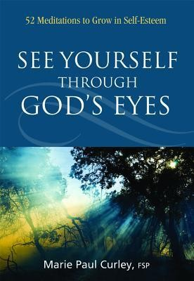 See Yourself Through God's Eyes: 52 Meditations to Grow in Self-Esteem  -     By: Marie Paul Curley