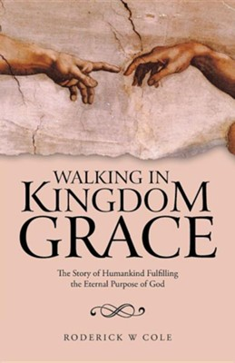 Walking in Kingdom Grace: The Story of Humankind Fulfilling the Eternal Purpose of God  -     By: Roderick W. Cole