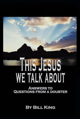 This Jesus We Talk about: Answers to Questions from a Doubter  -     By: Bill King